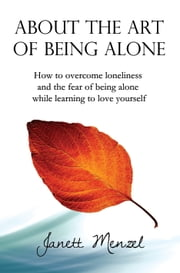 About the Art of Being Alone - How to overcome loneliness and the fear of being alone while learning to love yourself ebook by Janett Menzel