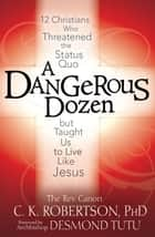 A Dangerous Dozen: Twelve Christians Who Threatened the Status Quo but Taught Us to Live Like Jesus ebook by The Rev. Canon C K Robertson PhD