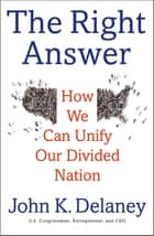 The Right Answer - How We Can Unify Our Divided Nation ebook by John K. Delaney