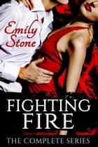 Fighting Fire: The Complete Series Boxed Set - Fighting Fire ebook by Emily Stone