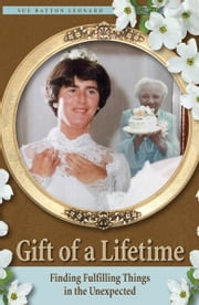 Gift of a Lifetime: Finding Fulfilling Things in the Unexpected ebook by Sue Batton Leonard