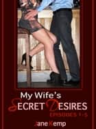 My Wife's Secret Desires (Five Steamy Wife Sex Fantasy Come True Erotica Stories) ebook by Jane Kemp