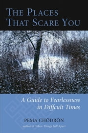 The Places That Scare You - A Guide to Fearlessness in Difficult Times ebook by Pema Chodron