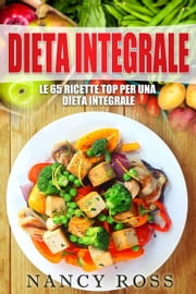 Le 65 ricette top per una dieta integrale ebook by Nancy Ross