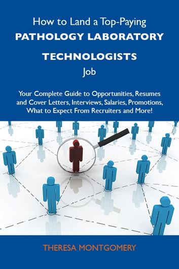How to Land a Top-Paying Pathology laboratory technologists Job: Your Complete Guide to Opportunities, Resumes and Cover Letters, Interviews, Salaries, Promotions, What to Expect From Recruiters and More ebook by Montgomery Theresa