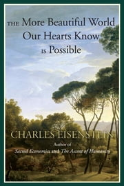 The More Beautiful World Our Hearts Know Is Possible ebook by Charles Eisenstein