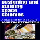 Designing & Building Space Colonies- A Blueprint for the Future audiobook by Martin Ettington, Martin K. Ettington