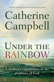 Under the Rainbow - A mother's experiences of the promises of God ebook by Catherine Campbell