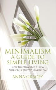 Minimalism: A Guide to Simple Living - How to Lead a Simple Life a Simple Blueprint to Minimalism ebook by Anna Gracey
