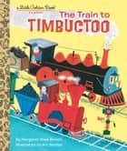 The Train to Timbuctoo ebook by Margaret Wise Brown, Art Seiden