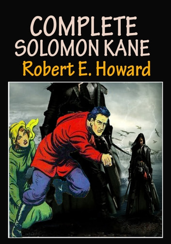 COMPLETE SOLOMON KANE TALES - ( 7 The Fantasy Adventure Stories ) ebook by Robert E. Howard