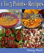 1 to 5 Points+ Recipes: Weight Watchers - Low Carb Low Fat Low Calorie ebook by Nancy Bush