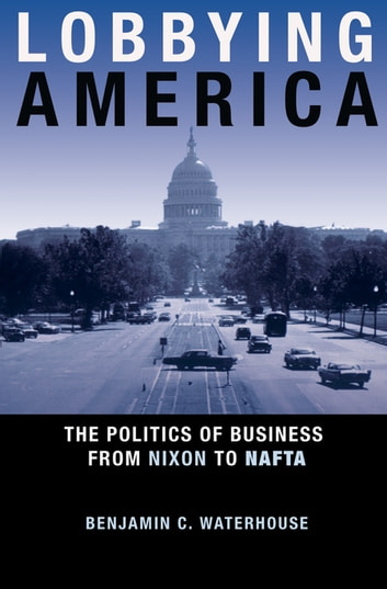 Lobbying America - The Politics of Business from Nixon to NAFTA ebook by Benjamin C. Waterhouse