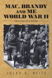 Mac, Brandy and Me World War II - Memories of a Soldier ebook by Jules E. Blitz