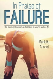 In Praise of Failure - The Value of Overcoming Mistakes in Sports and in Life ebook by Mark H. Anshel