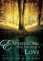 Experiencing the Father's Love - A Daily Encounter with Him ebook by Jack Frost
