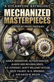 Mechanized Masterpieces: A Steampunk Anthology ebook by Anika Arrington,  Alyson Grauer, Aaron and Belinda Sikes, A.F. Stewart,  Scott William Taylor, Neve Talbot,  M. K. Wiseman, David W. Wilkin
