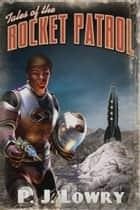 Tales Of The Rocket Patrol ebook by P.J. Lowry