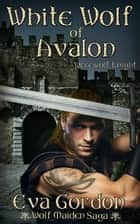 White Wolf of Avalon, Werewolf Knight ebook by Eva Gordon