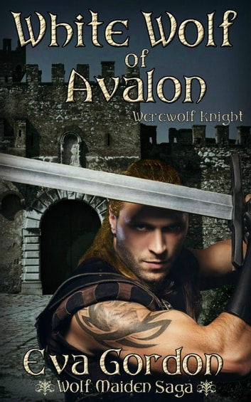 White Wolf of Avalon, Werewolf Knight - Wolf Maiden Saga, #2 ebook by Eva Gordon