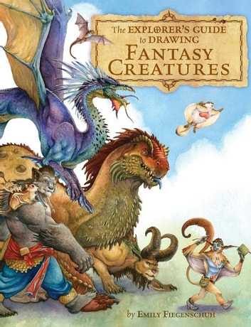 The Explorer's Guide to Drawing Fantasy Creatures ebook by Emily Fiegenschuh