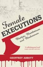 Female Executions: Martyrs, Murderesses and Madwomen eBook by Geoffrey Abbott