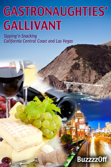 GastroNaughties' Gallivant - Sipping'n Snacking California Central Coast and Las Vegas ebook by BuzzzzOff