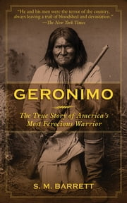 Geronimo - The True Story of America's Most Ferocious Warrior ebook by Geronimo,S. M. Barrett