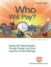 Who Will Pay? Coping with Aging Societies, Climate Change, and Other Long-Term Fiscal Challenges ebook by Peter Mr. Heller