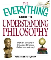 The Everything Guide to Understanding Philosophy - Understand the basic concepts of the greatest thinkers of all time ebook by Kenneth Shouler