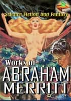 Works of Abraham Merritt: The Moon Pool, The Metal Monster, The People of the Pit, and More! ( 5 Works ) - (Science Fiction and Fantasy) ebook by Abraham Merritt