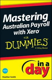 Mastering Australian Payroll with Xero In A Day For Dummies ebook by Heather Smith