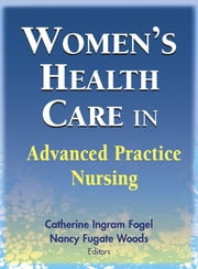 Women's Health Care in Advanced Practice Nursing ebook by Catherine Ingram Fogel, PhD, RNC, FAAN,Nancy Fugate Woods, PhD, RN, FAAN