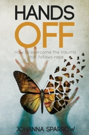 Hands Off: How to overcome the trauma that follows rape ebook by Johanna Sparrow