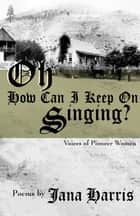 Oh How Can I Keep on Singing? - Voices of Pioneer Women ebook by Jana Harris
