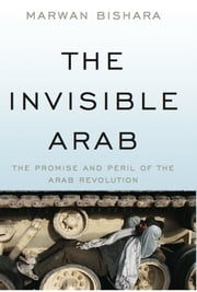The Invisible Arab - The Promise and Peril of the Arab Revolutions ebook by Marwan Bishara