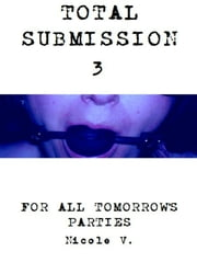 Total Submission 3: For All Tomorrow's Parties ebook by Nicole V.