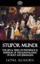 Stupor Mundi - The Life & Times of Frederick II, Emperor of the Romans, King of Sicily and Jerusalem ebook by Lionel Allshorn