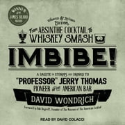 "Imbibe! Updated and Revised Edition - From Absinthe Cocktail to Whiskey Smash, a Salute in Stories and Drinks to ""Professor"" Jerry Thomas, Pioneer of the American Bar audiobook by David Wondrich"