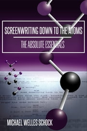 Screenwriting Down to the Atoms: The Absolute Essentials ebook by Michael Welles Schock