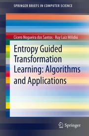 Entropy Guided Transformation Learning: Algorithms and Applications ebook by Ruy Luiz Milidiú,Cícero Nogueira dos Santos
