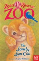 Zoe's Rescue Zoo: The Lonely Lion Cub eBook by Amelia Cobb, Sophy Williams