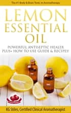 Lemon Essential Oil The #1 Body & Brain Tonic in Aromatherapy Powerful Antiseptic & Healer Plus+ How to Use Guide & Recipes ebook by KG STILES