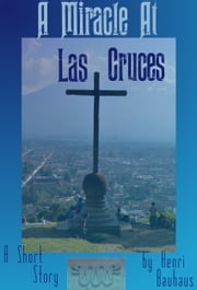 A Miracle at Las Cruces ebook by Henri Bauhaus