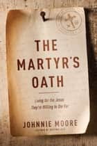 The Martyr's Oath - Living for the Jesus They're Willing to Die For ebook by Johnnie Moore