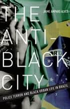 The Anti-Black City - Police Terror and Black Urban Life in Brazil ebook by Jaime Amparo Alves