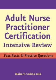Adult Nurse Practitioner Certification - Intensive Review ebook by Maria T. Codina Leik, MSN, APN, BC, FNP-C