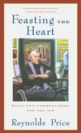 Feasting the Heart - Fifty-two Commentaries for the Air ebook by Reynolds Price
