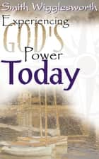 Smith Wigglesworth: Experiencing God's Power Today ebook by Smith Wigglesworth