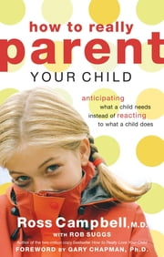 How to Really Parent Your Child - Anticipating What a Child Needs Instead of Reacting to What a Child Does ebook by Ross Campbell